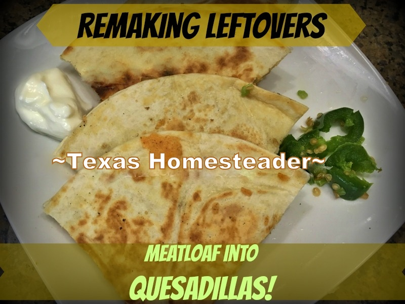 Leftover meatloaf is versatile! I'll make sure it's not wasted by remaking it into something new and delicious - quesadillas! #TexasHomesteader