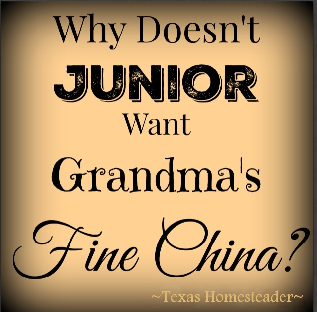 Newsflash: Junior may not be interested in receiving grandma's fine china. A generation shift might make it harder to pass grandma's finer things to your kids. #TexasHomesteader