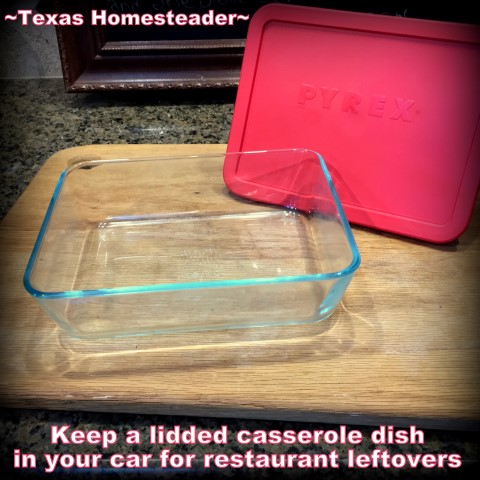 Take a lidded casserole dish for restaurant leftovers. Then you can heat & eat in the same dish! #TexasHomesteader