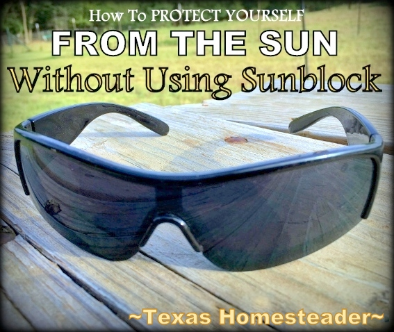 Sun Protection is important but for me sunblock is used only as a last resort. Come see 7 easy ways I protect my skin without sunblock #TexasHomesteader