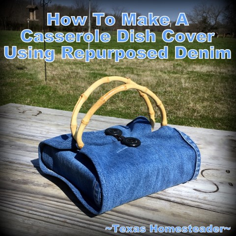 Cute Repurposed denim casserole dish carrier. I love all things denim! Come see 4 quick projects I've done to repurpose denim from worn jeans into useful things around our home. #TexasHomesteader