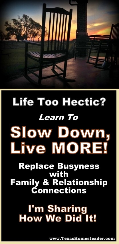 Life too hectic? Learn to slow down, live MORE! Replace busyness with family & relationships. Come see how! #TexasHomesteader